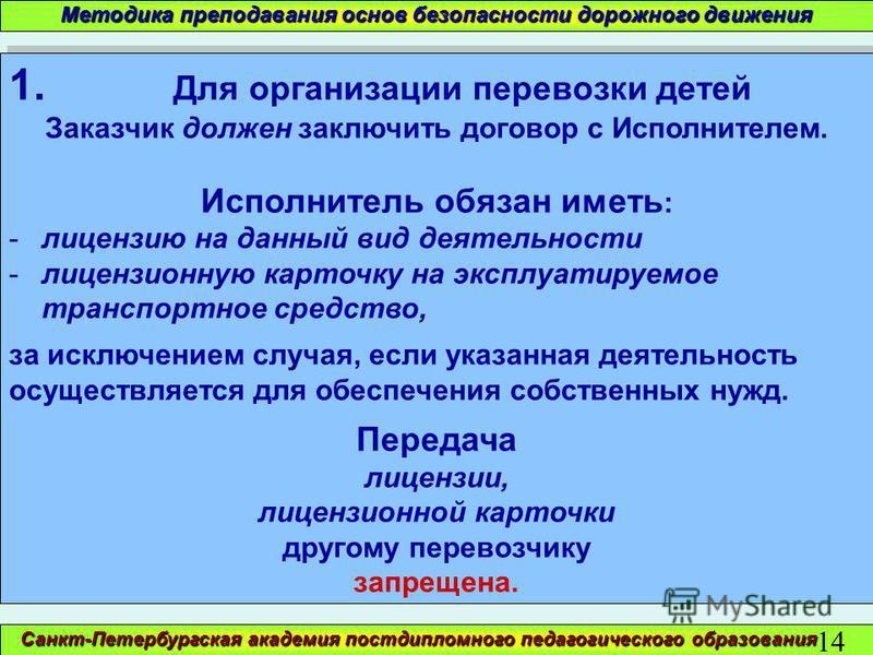 Санкт-Петербургская академия постдипломного педагогического образования 14 Методика преподавания основ безопасности дорожного движения 1. Для организации перевозки детей Заказчик должен заключить договор с Исполнителем. Исполнитель обязан иметь : -ли
