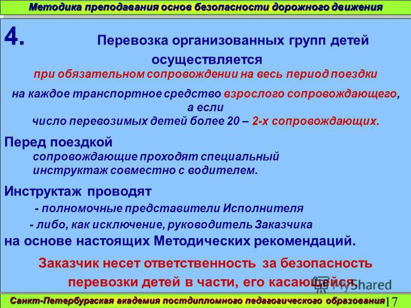 Санкт-Петербургская академия постдипломного педагогического образования 17 Методика преподавания основ безопасности дорожного движения 4. Перевозка организованных групп детей осуществляется при обязательном сопровождении на весь период поездки на каж