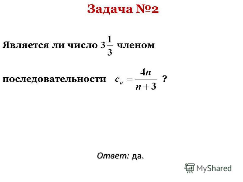Задача 2 Является ли число членом последовательности ? Ответ: да.
