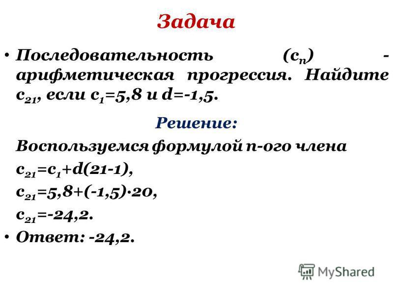 Задача Последовательность (c n ) - арифметическая прогрессия. Найдите c 21, если c 1 =5,8 и d=-1,5. Решение: Воспользуемся формулой n-ого члена с 21 =с 1 +d(21-1), c 21 =5,8+(-1,5)·20, c 21 =-24,2. Ответ: -24,2.