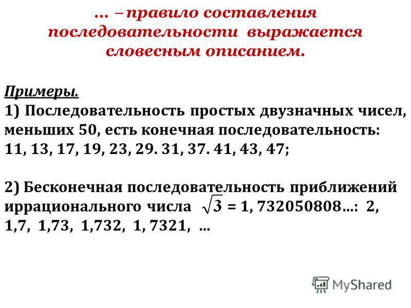 … правило составления последовательности выражается словесным описанием. Примеры. 1) Последовательность простых двузначных чисел, меньших 50, есть конечная последовательность: 11, 13, 17, 19, 23, 29. 31, 37. 41, 43, 47; 2) Бесконечная последовательно