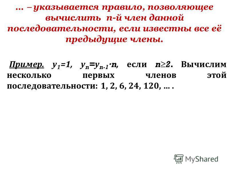 … указывается правило, позволяющее вычислить n-й член данной последовательности, если известны все её предыдущие члены. Пример. у 1 =1, у n = у n-1 n, если n2. Вычислим несколько первых членов этой последовательности: 1, 2, 6, 24, 120, ….