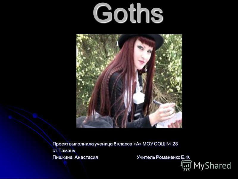 Goths Проект выполнила ученица 8 класса «А» МОУ СОШ 28 ст.Тамань Пишкина Анастасия Учитель Романенко Е.Ф.