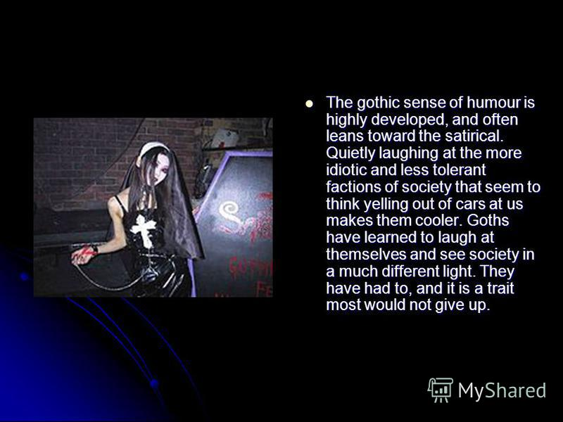 The gothic sense of humour is highly developed, and often leans toward the satirical. Quietly laughing at the more idiotic and less tolerant factions of society that seem to think yelling out of cars at us makes them cooler. Goths have learned to lau
