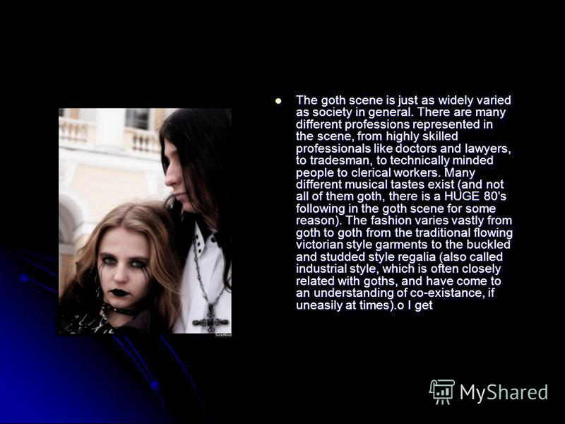 The goth scene is just as widely varied as society in general. There are many different professions represented in the scene, from highly skilled professionals like doctors and lawyers, to tradesman, to technically minded people to clerical workers.