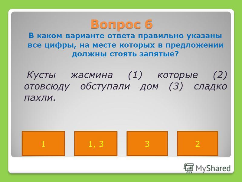 Вопрос 6 В каком варианте ответа правильно указаны все цифры, на месте которых в предложении должны стоять запятые? Кусты жасмина (1) которые (2) отовсюду обступали дом (3) сладко пахли. 1, 3132