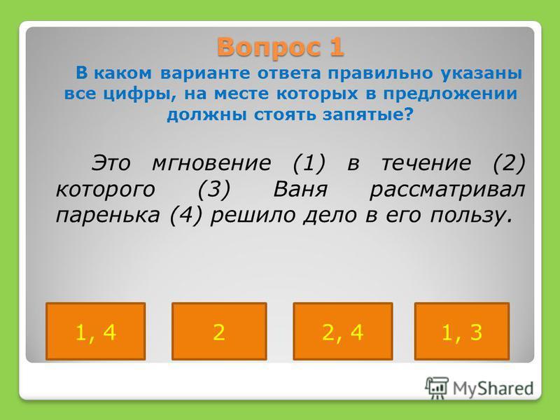 Вопрос 1 В каком варианте ответа правильно указаны все цифры, на месте которых в предложении должны стоять запятые? Это мгновение (1) в течение (2) которого (3) Ваня рассматривал паренька (4) решило дело в его пользу. 1, 422, 41, 3
