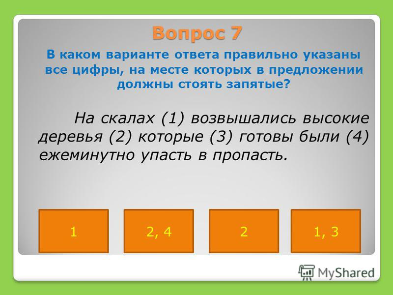 Вопрос 7 В каком варианте ответа правильно указаны все цифры, на месте которых в предложении должны стоять запятые? На скалах (1) возвышались высокие деревья (2) которые (3) готовы были (4) ежеминутно упасть в пропасть. 12, 421, 3