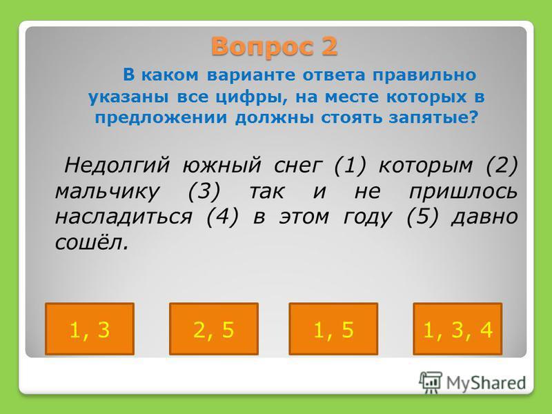 Вопрос 2 В каком варианте ответа правильно указаны все цифры, на месте которых в предложении должны стоять запятые? Недолгий южный снег (1) которым (2) мальчику (3) так и не пришлось насладиться (4) в этом году (5) давно сошёл. 2, 51, 31, 51, 3, 4