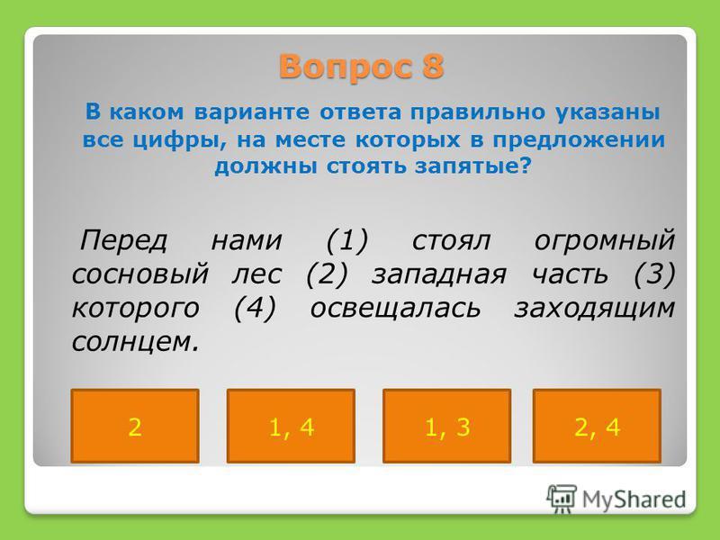 Вопрос 8 В каком варианте ответа правильно указаны все цифры, на месте которых в предложении должны стоять запятые? Перед нами (1) стоял огромный сосновый лес (2) западная часть (3) которого (4) освещалась заходящим солнцем. 21, 41, 32, 4