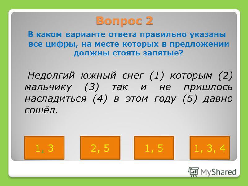 Вопрос 2 В каком варианте ответа правильно указаны все цифры, на месте которых в предложении должны стоять запятые? Недолгий южный снег (1) которым (2) мальчику (3) так и не пришлось насладиться (4) в этом году (5) давно сошёл. 1, 31, 52, 51, 3, 4