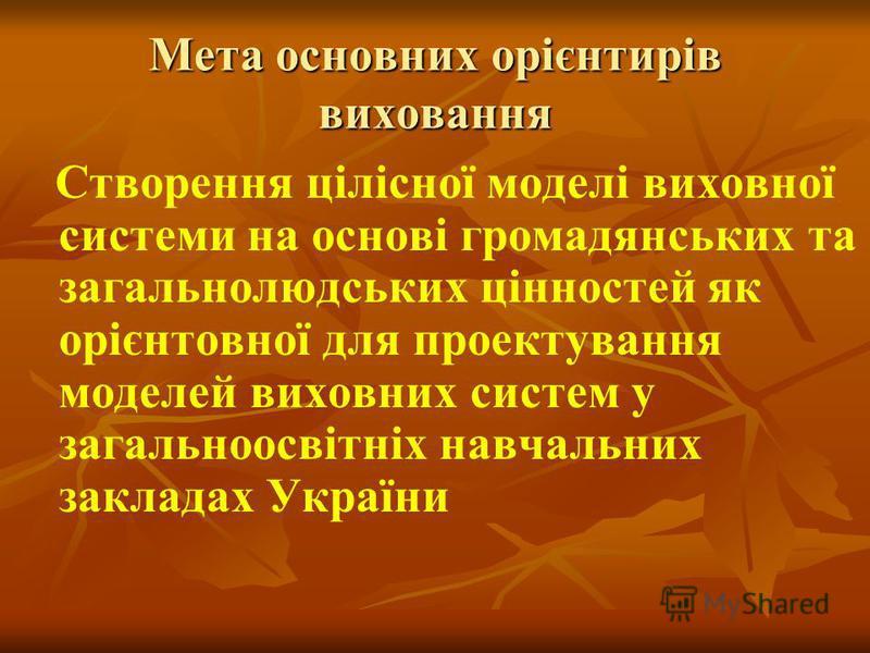 Мета основних орієнтирів виховання Створення цілісної моделі виховної системи на основі громадянських та загальнолюдських цінностей як орієнтовної для проектування моделей виховних систем у загальноосвітніх навчальних закладах України