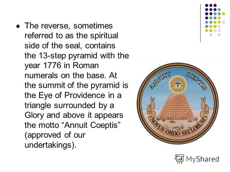 The reverse, sometimes referred to as the spiritual side of the seal, contains the 13-step pyramid with the year 1776 in Roman numerals on the base. At the summit of the pyramid is the Eye of Providence in a triangle surrounded by a Glory and above i