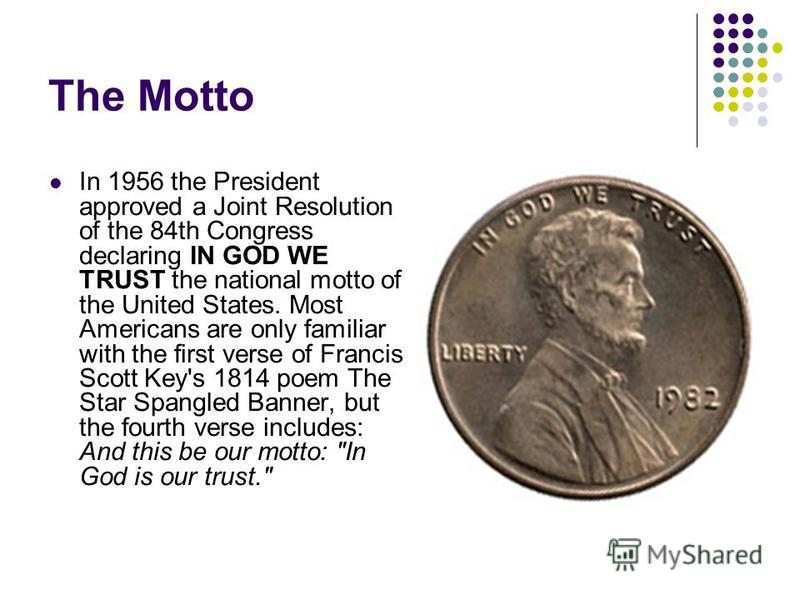 The Motto In 1956 the President approved a Joint Resolution of the 84th Congress declaring IN GOD WE TRUST the national motto of the United States. Most Americans are only familiar with the first verse of Francis Scott Key's 1814 poem The Star Spangl