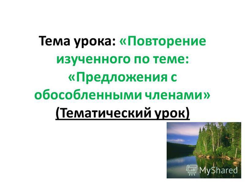 Тема урока: «Повторение изученного по теме: «Предложения с обосообленными членами» (Тематический урок)