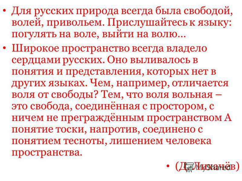 Для русских природа всегда была свободой, волей, привольем. Прислушайтесь к языку: погулять на воле, выйти на волю… Широкое пространство всегда владело сердцами русских. Оно выливалось в понятия и представления, которых нет в других языках. Чем, напр