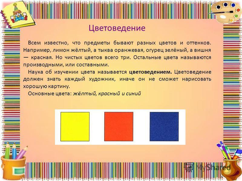 Всем известно, что предметы бывают разных цветов и оттенков. Например, лимон жёлтый, а тыква оранжевая, огурец зелёный, а вишня красная. Но чистых цветов всего три. Остальные цвета называются производными, или составными. Наука об изучении цвета назы