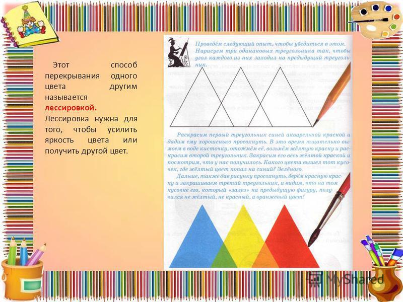 Этот способ перекрывания одного цвета другим называется лессировкой. Лессировка нужна для того, чтобы усилить яркость цвета или получить другой цвет.