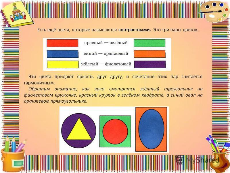 Есть ещё цвета, которые называются контрастными. Это три пары цветов. Эти цвета придают яркость друг другу, и сочетание этих пар считается гармоничным. Обратим внимание, как ярко смотрится жёлтый треугольник на фиолетовом кружочке, красный кружок в