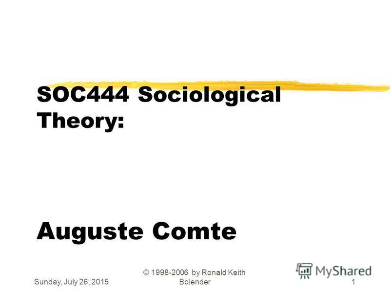 Sunday, July 26, 2015 © 1998-2006 by Ronald Keith Bolender1 SOC444 Sociological Theory: Auguste Comte