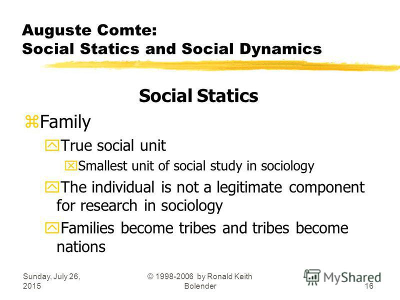 Sunday, July 26, 2015 © 1998-2006 by Ronald Keith Bolender16 Auguste Comte: Social Statics and Social Dynamics Social Statics zFamily yTrue social unit xSmallest unit of social study in sociology yThe individual is not a legitimate component for rese