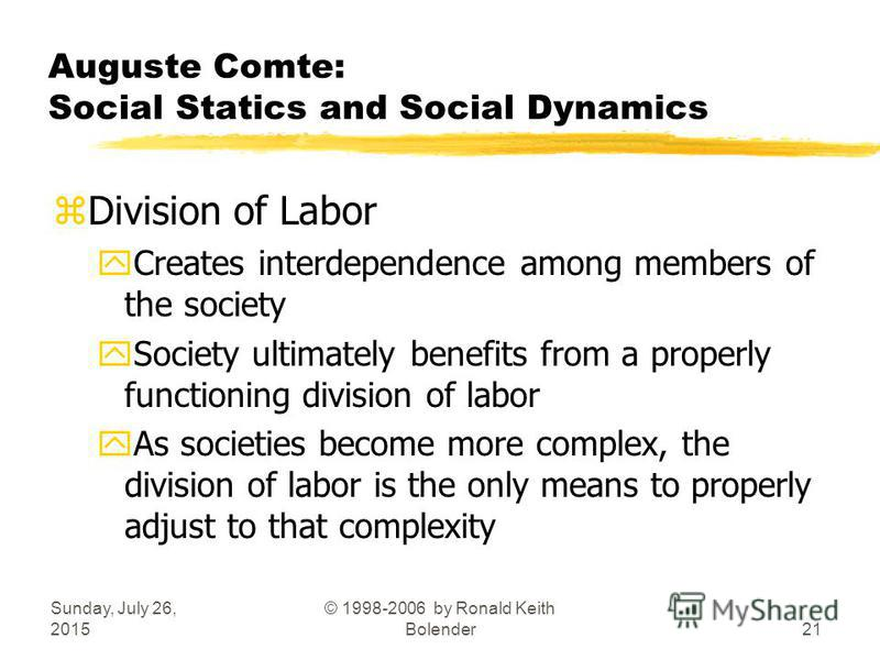 Sunday, July 26, 2015 © 1998-2006 by Ronald Keith Bolender21 Auguste Comte: Social Statics and Social Dynamics zDivision of Labor yCreates interdependence among members of the society ySociety ultimately benefits from a properly functioning division