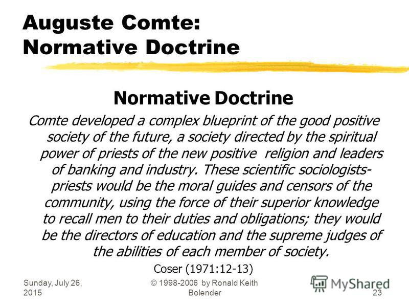 Sunday, July 26, 2015 © 1998-2006 by Ronald Keith Bolender23 Auguste Comte: Normative Doctrine Normative Doctrine Comte developed a complex blueprint of the good positive society of the future, a society directed by the spiritual power of priests of