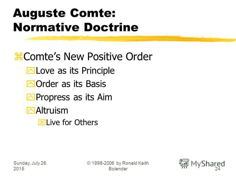 Sunday, July 26, 2015 © 1998-2006 by Ronald Keith Bolender24 Auguste Comte: Normative Doctrine zComtes New Positive Order yLove as its Principle yOrder as its Basis yPropress as its Aim yAltruism xLive for Others