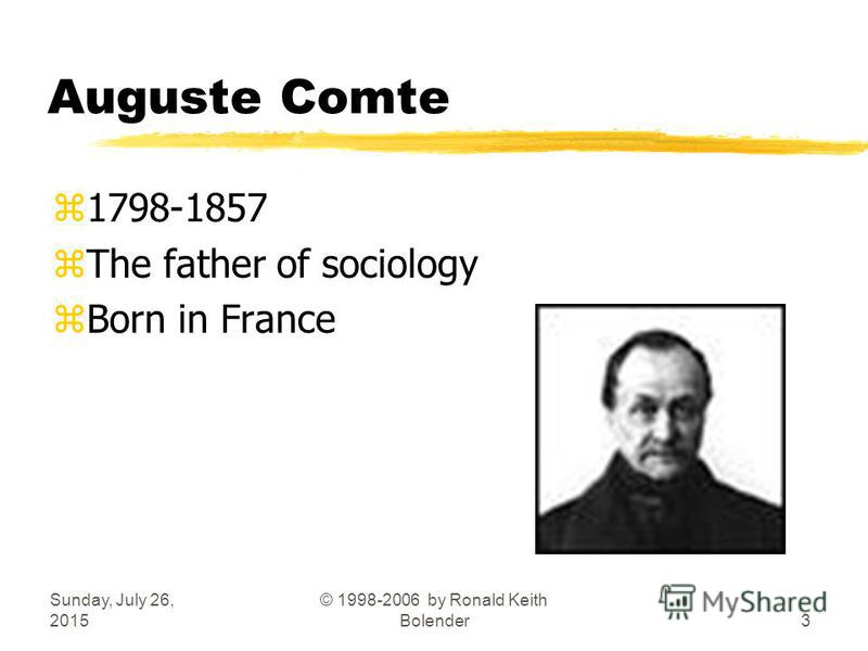 Sunday, July 26, 2015 © 1998-2006 by Ronald Keith Bolender3 Auguste Comte z1798-1857 zThe father of sociology zBorn in France