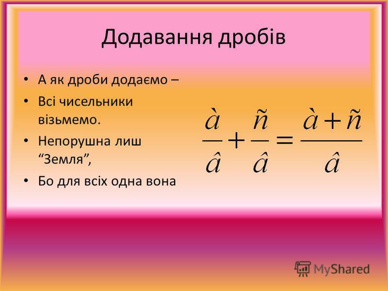 Додавання дробів А як дроби додаємо – Всі чисельники візьмемо. Непорушна лиш Земля, Бо для всіх одна вона