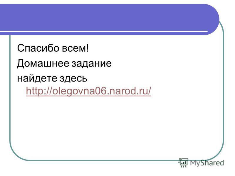 Спасибо всем! Домашнее задание найдете здесь http://olegovna06.narod.ru/ http://olegovna06.narod.ru/