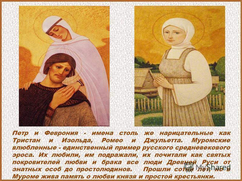 Петр и Феврония - имена столь же нарицательные как Тристан и Изольда, Ромео и Джульетта. Муромские влюбленные - единственный пример русского средневекового эроса. Их любили, им подражали, их почитали как святых покровителей любви и брака все люди Дре