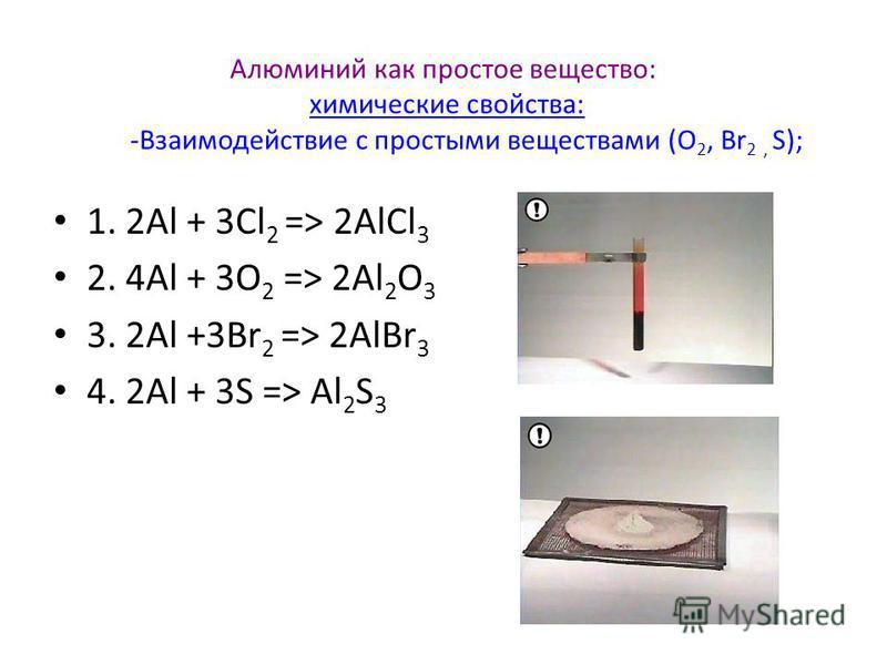 Алюминий как простое вещество: химические свойства: -Взаимодействие с простыми веществами (О 2, Br 2, S);химические свойства: 1. 2Аl + 3Cl 2 => 2АlCl 3 2. 4Al + 3O 2 => 2Al 2 O 3 3. 2Аl +3Br 2 => 2АlBr 3 4. 2Al + 3S => Al 2 S 3