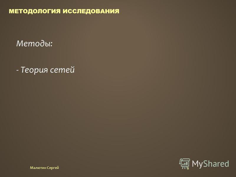 3Малютин Сергей МЕТОДОЛОГИЯ ИССЛЕДОВАНИЯ Методы: - Теория сетей