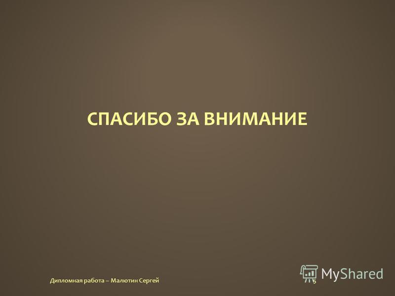 СПАСИБО ЗА ВНИМАНИЕ 5Дипломная работа – Малютин Сергей