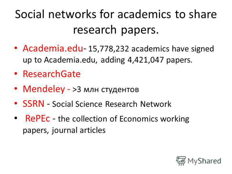 Social networks for academics to share research papers. Academia.edu- 15,778,232 academics have signed up to Academia.edu, adding 4,421,047 papers. ResearchGate Mendeley - >3 млн студентов SSRN - Social Science Research Network RePEc - the collection