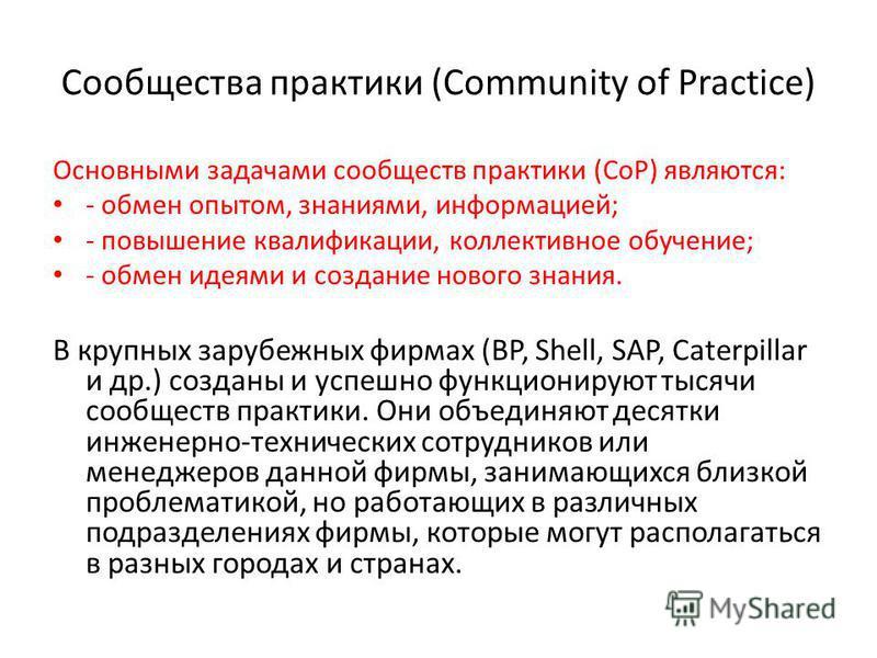 Сообщества практики (Community of Practice) Основными задачами сообществ практики (СоР) являются: - обмен опытом, знаниями, информацией; - повышение квалификации, коллективное обучение; - обмен идеями и создание нового знания. В крупных зарубежных фи