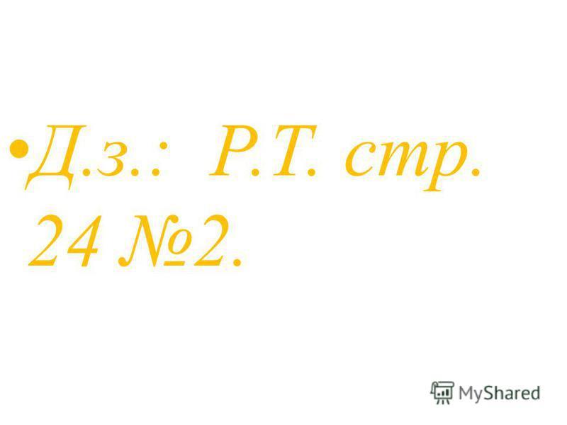 Д.з.: Р.Т. стр. 24 2.