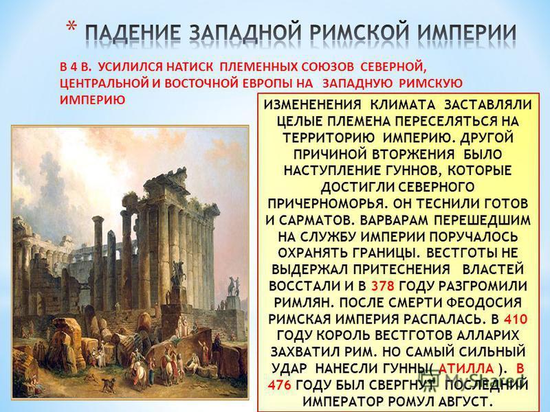В 4 В. УСИЛИЛСЯ НАТИСК ПЛЕМЕННЫХ СОЮЗОВ СЕВЕРНОЙ, ЦЕНТРАЛЬНОЙ И ВОСТОЧНОЙ ЕВРОПЫ НА ЗАПАДНУЮ РИМСКУЮ ИМПЕРИЮ ИЗМЕНЕНЕНИЯ КЛИМАТА ЗАСТАВЛЯЛИ ЦЕЛЫЕ ПЛЕМЕНА ПЕРЕСЕЛЯТЬСЯ НА ТЕРРИТОРИЮ ИМПЕРИЮ. ДРУГОЙ ПРИЧИНОЙ ВТОРЖЕНИЯ БЫЛО НАСТУПЛЕНИЕ ГУННОВ, КОТОРЫЕ Д