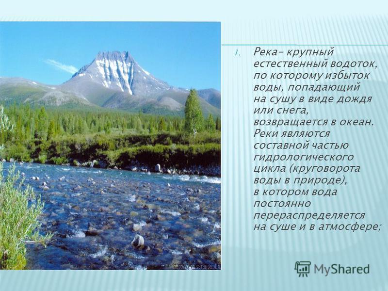 1. Река- крупный естественный водоток, по которому избыток воды, попадающий на сушу в виде дождя или снега, возвращается в океан. Реки являются составной частью гидрологического цикла (круговорота воды в природе), в котором вода постоянно перераспред