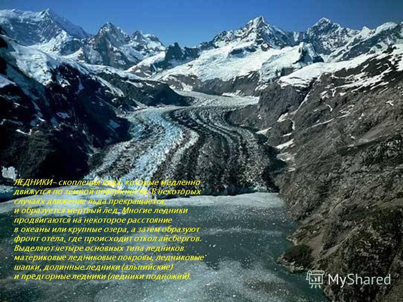 ЛЕДНИКИ- скопления льда, которые медленно движутся по земной поверхности. В некоторых случаях движение льда прекращается, и образуется мертвый лед. Многие ледники продвигаются на некоторое расстояние в океаны или крупные озера, а затем образуют фронт