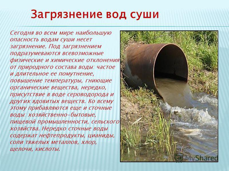 Загрязнение вод суши Сегодня во всем мире наибольшую опасность водам суши несет загрязнение. Под загрязнением подразумеваются всевозможные физические и химические отклонения от природного состава воды: частое и длительное ее помутнение, повышение тем