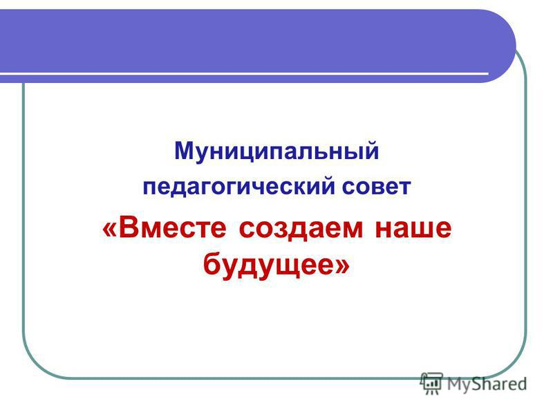 Муниципальный педагогический совет «Вместе создаем наше будущее»