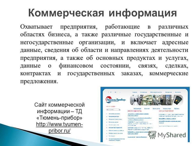 Сайт коммерческой информации – ТД «Тюмень-прибор» http://www.tyumen- pribor.ru/ Охватывает предприятия, работающие в различных областях бизнеса, а также различные государственные и негосударственные организации, и включает адресные данные, сведения о
