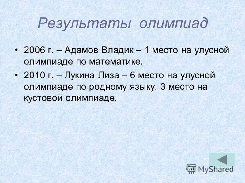 Результаты олимпиад 2006 г. – Адамов Владик – 1 место на улусной олимпиаде по математике. 2010 г. – Лукина Лиза – 6 место на улусной олимпиаде по родному языку, 3 место на кустовой олимпиаде.
