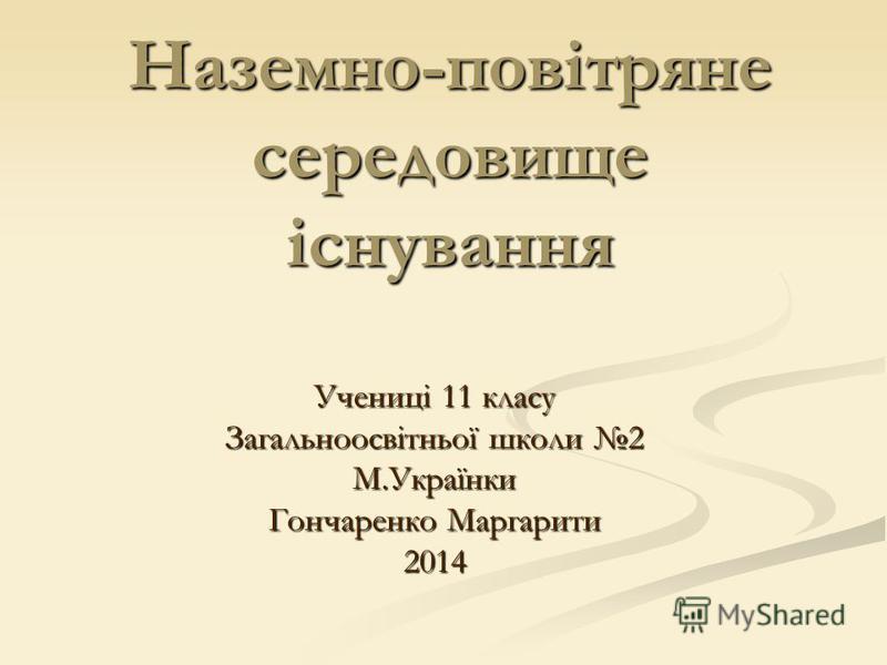 Наземно-повітряне середовище існування Учениці 11 класу Загальноосвітньої школи 2 М.Українки Гончаренко Маргарити 2014