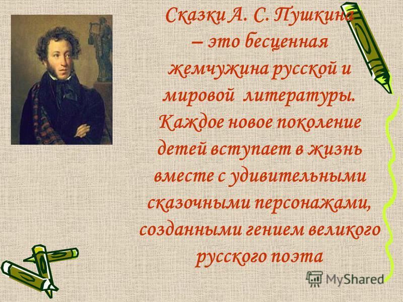 Сказки А. С. Пушкина – это бесценная жемчужина русской и мировой литературы. Каждое новое поколение детей вступает в жизнь вместе с удивительными сказочными персонажами, созданными гением великого русского поэта