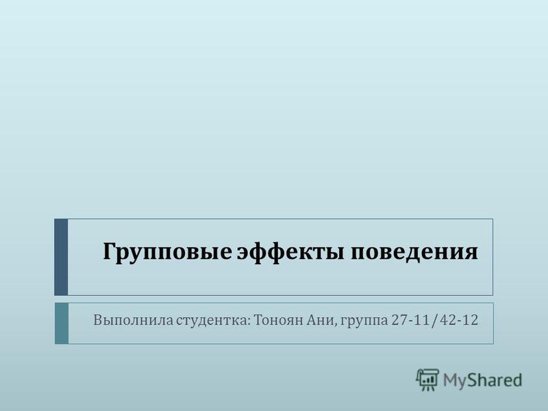 Групповые эффекты поведения Выполнила студентка : Тоноян Ани, группа 27-11/42-12