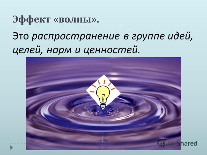 Эффект « волны ». Это распространение в группе идей, целей, норм и ценностей.