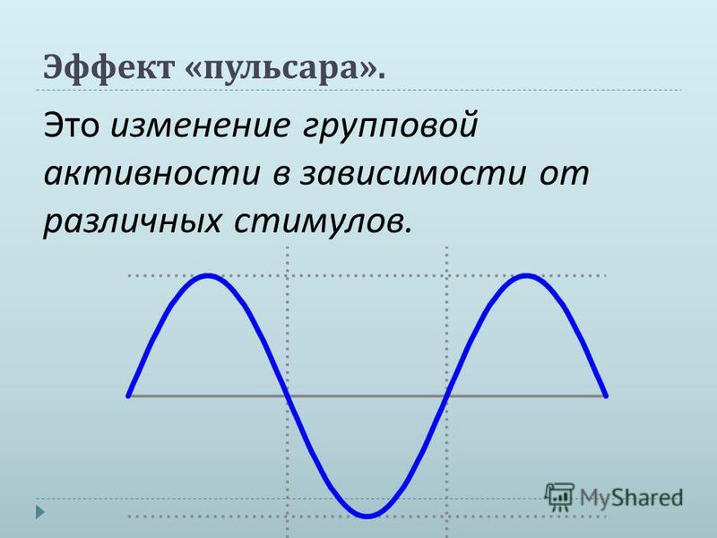 Эффект « пульсара ». Это изменение групповой активности в зависимости от различных стимулов.